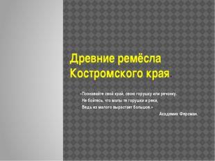 Древние ремёсла Костромского края. «Познавайте свой край, свою горушку или ре