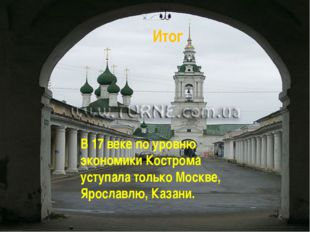 Итог В 17 веке по уровню экономики Кострома уступала только Москве, Ярославлю