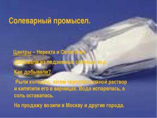 Солеварный промысел. Центры – Нерехта и Солигалич. Добывали из подземных соля
