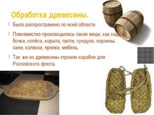 Обработка древесины. Было распространено по всей области. Повсеместно произво