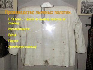 Производство льняных полотен. В 18 веке – 1 место по вывозу полотна за границ