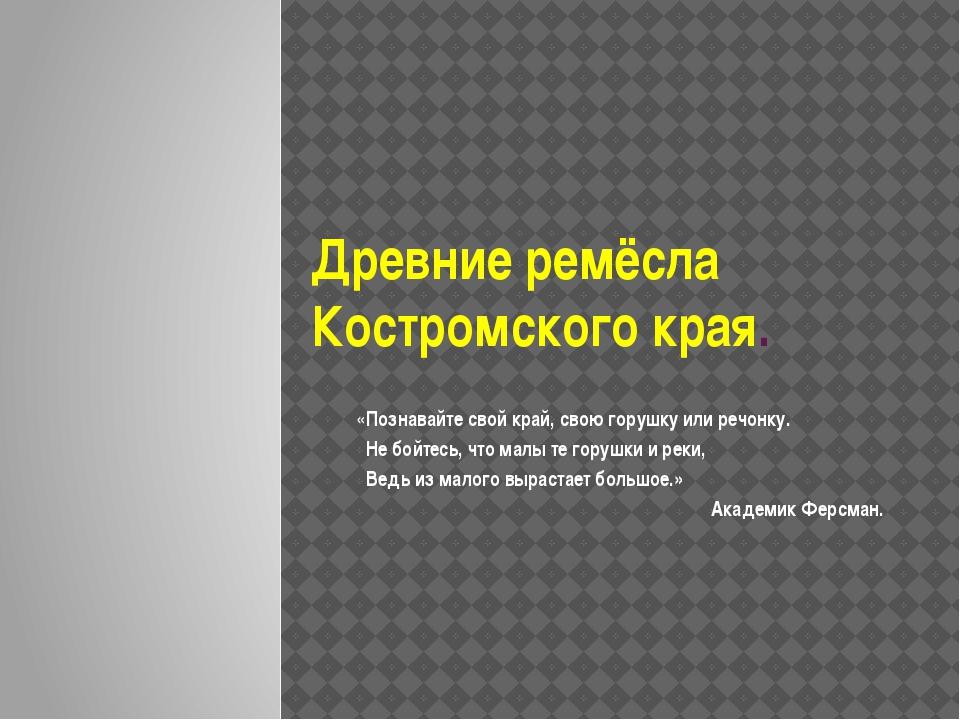 Древние ремёсла Костромского края. «Познавайте свой край, свою горушку или ре...