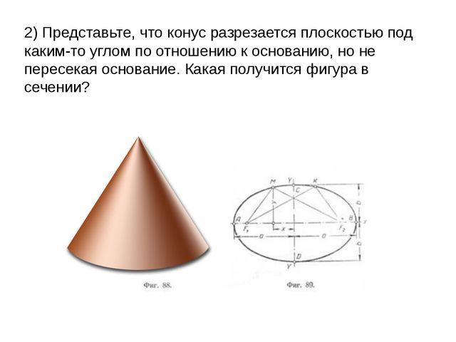 2) Представьте, что конус разрезается плоскостью под каким-то углом по отноше...