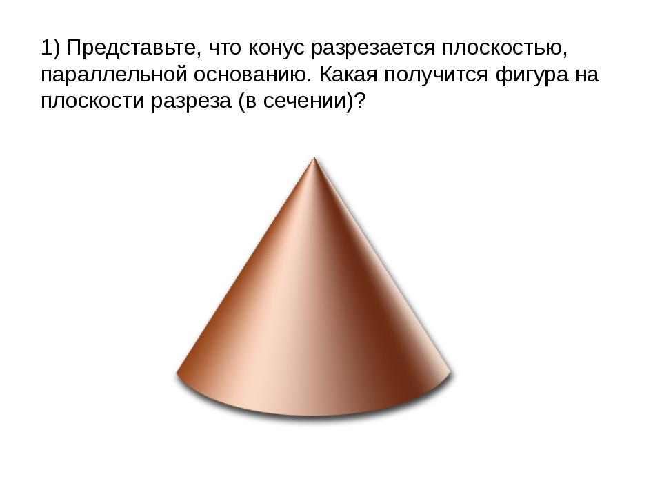 1) Представьте, что конус разрезается плоскостью, параллельной основанию. Как...