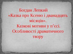 Богдан Лепкий «Казка про Ксеню і дванадцять місяців». Казкові мотиви у п'єсі