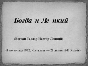Богда́н Ле́пкий (Богдан Теодор Нестор Лепкий) (4 листопада 1872, Крегулець —