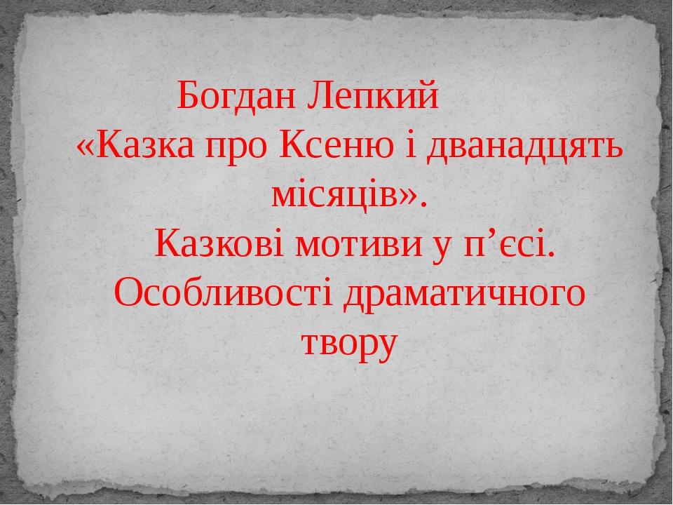 Богдан Лепкий «Казка про Ксеню і дванадцять місяців». Казкові мотиви у п'єсі...