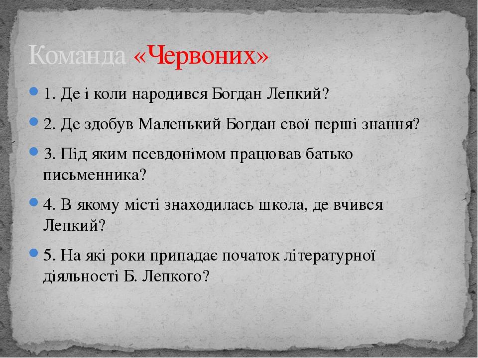 1. Де і коли народився Богдан Лепкий? 2. Де здобув Маленький Богдан свої перш...