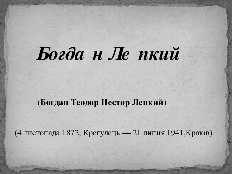 Богда́н Ле́пкий (Богдан Теодор Нестор Лепкий) (4 листопада 1872, Крегулець —...