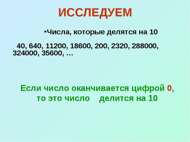 ИССЛЕДУЕМ Числа, которые делятся на 10 40, 640, 11200, 18600, 200, 2320, 2880...