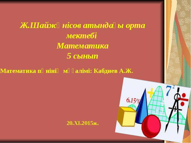 Математика пәнінің мұғалімі: Кабдиев А.Ж. Ж.Шайжүнісов атындағы орта мектебі...