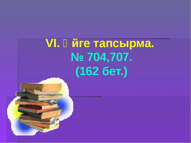 VI. Үйге тапсырма. № 704,707. (162 бет.)