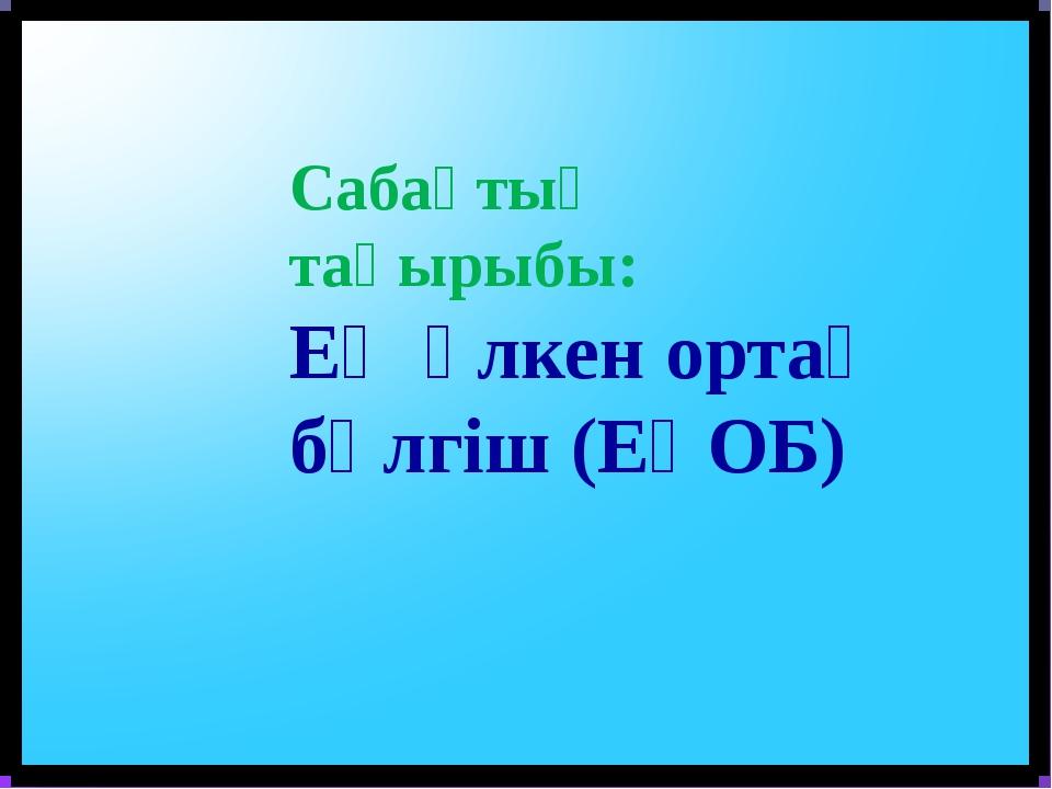 Сабақтың тақырыбы: Ең үлкен ортақ бөлгіш (ЕҮОБ)