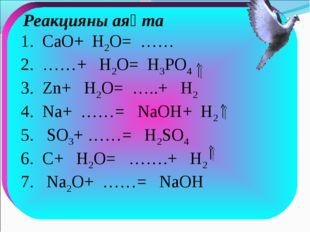 Реакцияны аяқта 1. CaO+ H2O= …… 2. ……+ H2O= H3PO4 3. Zn+ H2O= …..+ H2 4. Na+
