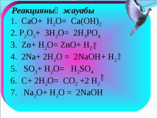 Реакцияның жауабы 1. CaO+ H2O= Са(ОН)2 2. P2O5+ 3H2O= 2H3PO4 3. Zn+ H2O= ZnО