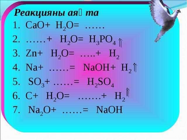 Реакцияны аяқта 1. CaO+ H2O= …… 2. ……+ H2O= H3PO4 3. Zn+ H2O= …..+ H2 4. Na+...
