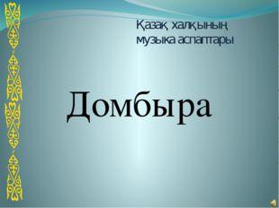Қазақ халқының музыка аспаптары Домбыра
