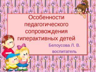 Особенности педагогического сопровождения гиперактивных детей Белоусова Л. В.
