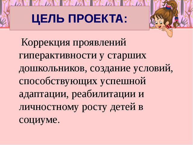 ЦЕЛЬ ПРОЕКТА: Коррекция проявлений гиперактивности у старших дошкольников, со...