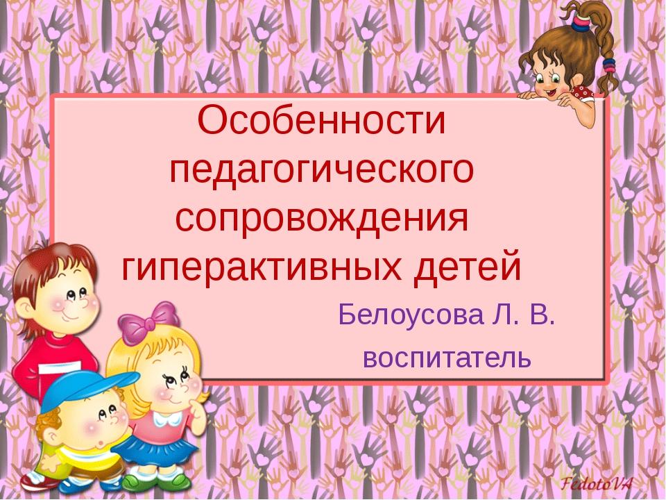 Особенности педагогического сопровождения гиперактивных детей Белоусова Л. В....