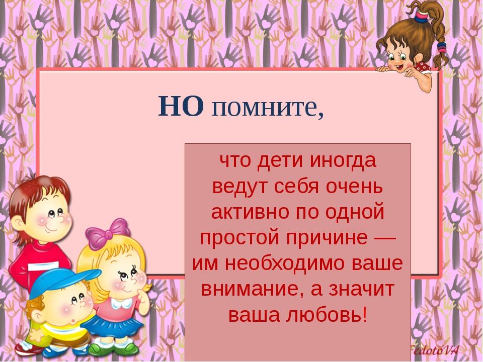 НО помните, что дети иногда ведут себя очень активно по одной простой причине...