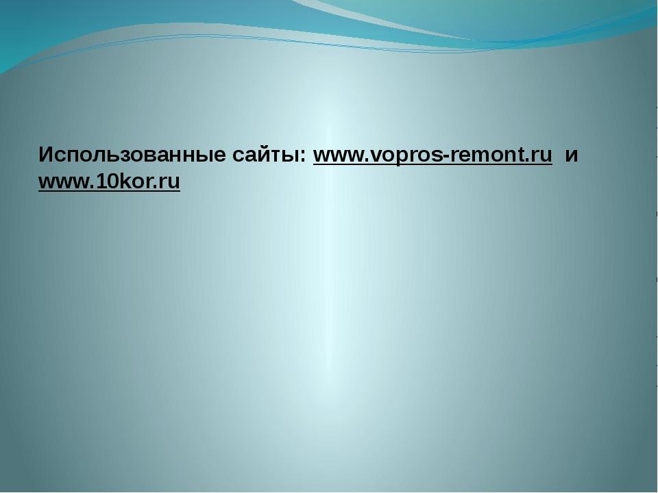 Использованные сайты: www.vopros-remont.ru и www.10kor.ru