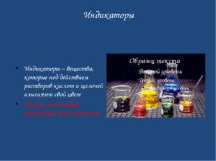 Индикаторы Индикаторы – вещества, которые под действием растворов кислот и ще