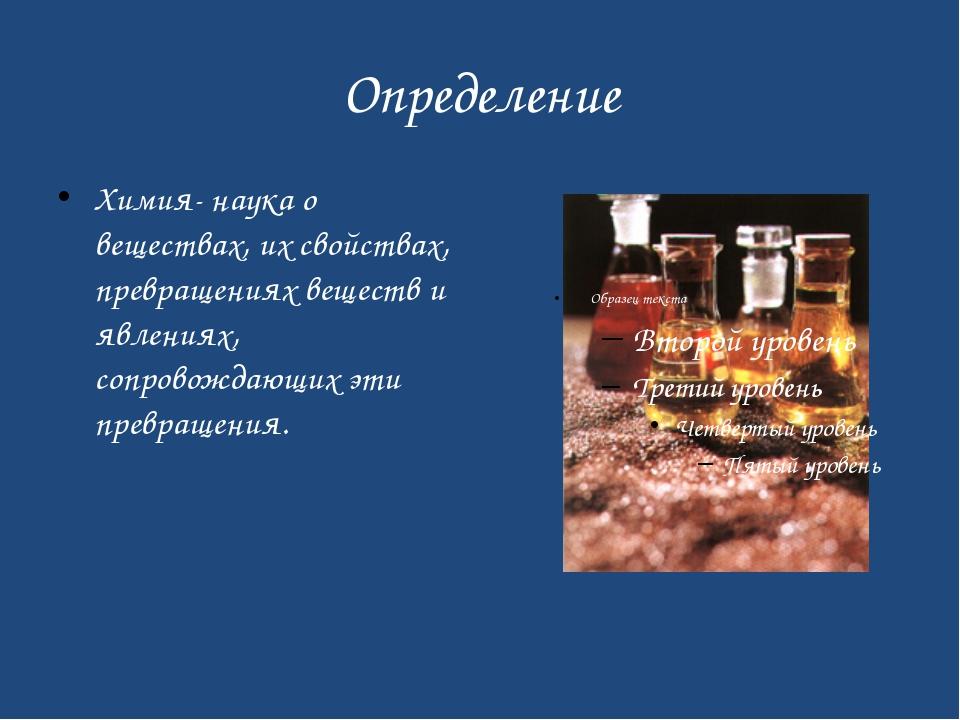 Определение Химия- наука о веществах, их свойствах, превращениях веществ и яв...