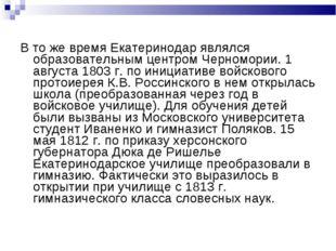 В то же время Екатеринодар являлся образовательным центром Черномории. 1 авгу