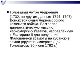 Головатый Антон Андреевич (1732, по другим данным 1744- 1797). Войсковой судь