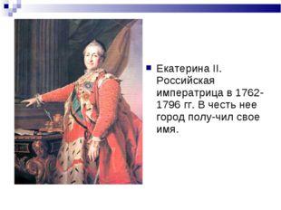 Екатерина II. Российская императрица в 1762-1796 гг. В честь нее город полу-ч