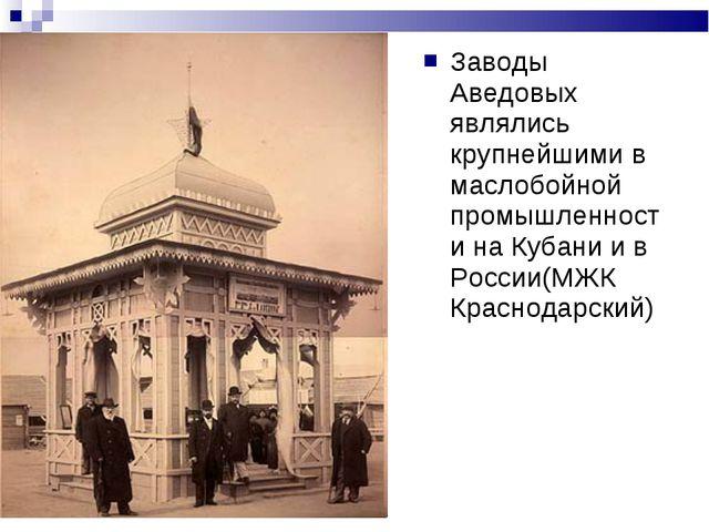 Заводы Аведовых являлись крупнейшими в маслобойной промышленности на Кубани и...