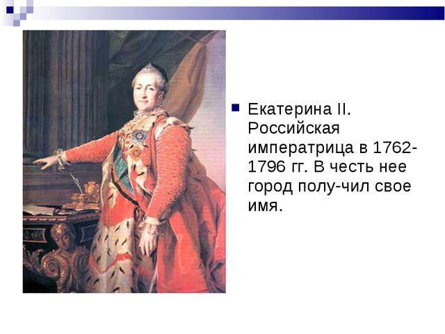 Екатерина II. Российская императрица в 1762-1796 гг. В честь нее город полу-ч...