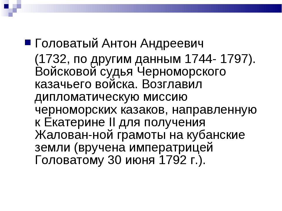 Головатый Антон Андреевич (1732, по другим данным 1744- 1797). Войсковой судь...