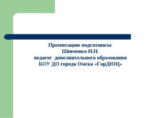Презентацию подготовила Шевченко И.Н. педагог дополнительного образования БОУ