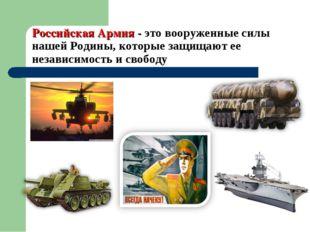 Российская Армия - это вооруженные силы нашей Родины, которые защищают ее нез