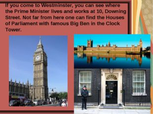 If you come to Westminster, you can see where the Prime Minister lives and wo
