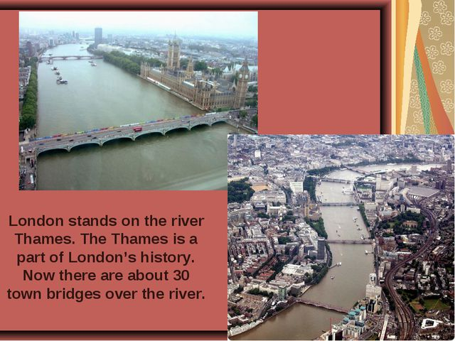 London stands on the river Thames. The Thames is a part of London's history....