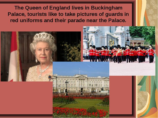 The Queen of England lives in Buckingham Palace, tourists like to take pictur...