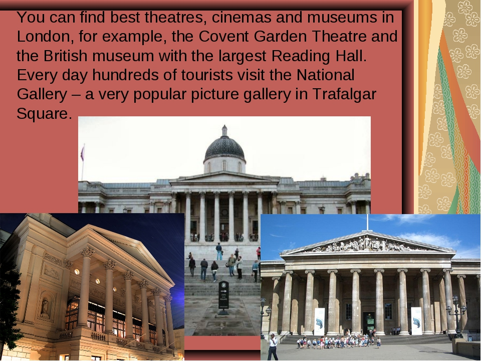 You can find best theatres, cinemas and museums in London, for example, the C...