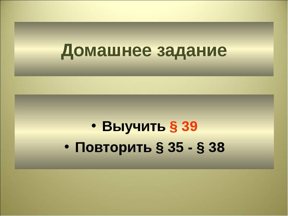 Домашнее задание Выучить § 39 Повторить § 35 - § 38