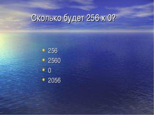 Сколько будет 256 х 0? 256 2560 0 2056