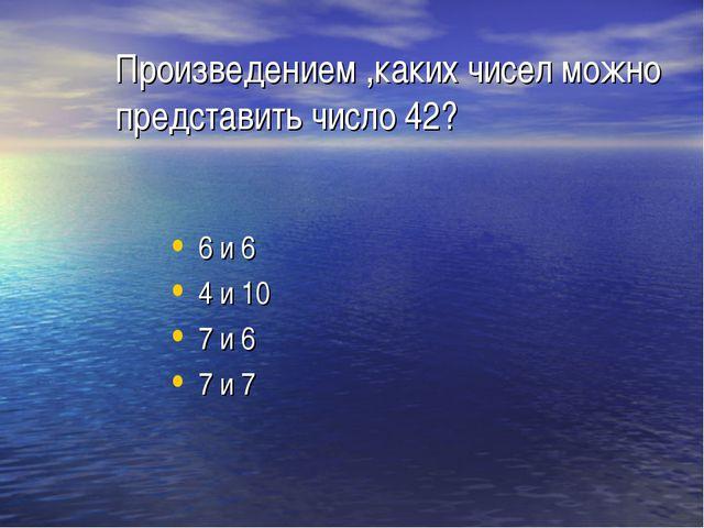 Произведением ,каких чисел можно представить число 42? 6 и 6 4 и 10 7 и 6 7 и 7