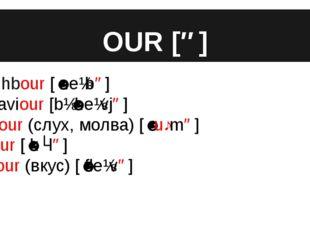 OUR [ə] neighbour [ˈneɪbə] behaviour [bɪˈheɪvjə] rumour (слух, молва) [ˈruːmə