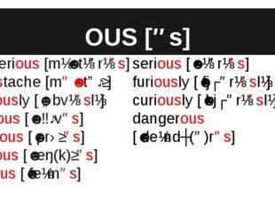 OUS [əs] mysterious [mɪˈstɪərɪəs] moustache [məˈstɑːʃ] obviously [ˈɒbvɪəslɪ]