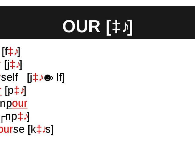 OUR [ɔː] four [fɔː] your [jɔː] yourself [jɔːˈsɛlf] pour [pɔː] downpour [ˈdaʊn...