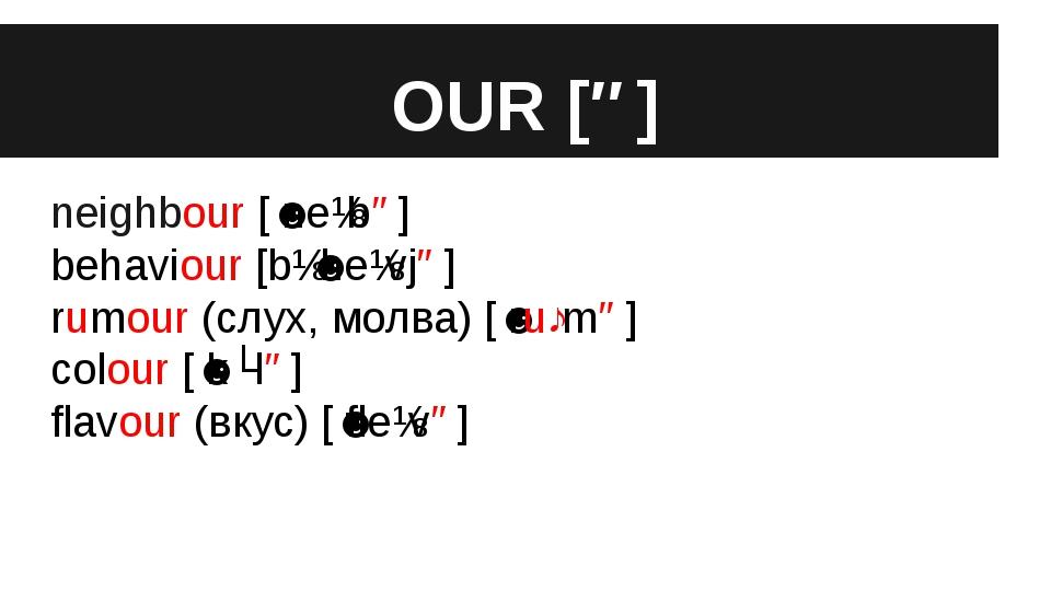OUR [ə] neighbour [ˈneɪbə] behaviour [bɪˈheɪvjə] rumour (слух, молва) [ˈruːmə...