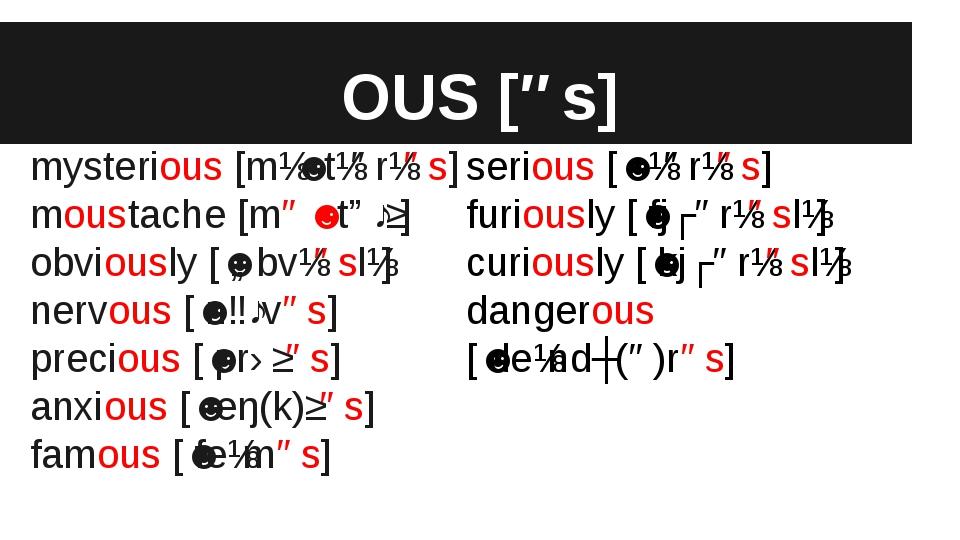 OUS [əs] mysterious [mɪˈstɪərɪəs] moustache [məˈstɑːʃ] obviously [ˈɒbvɪəslɪ]...