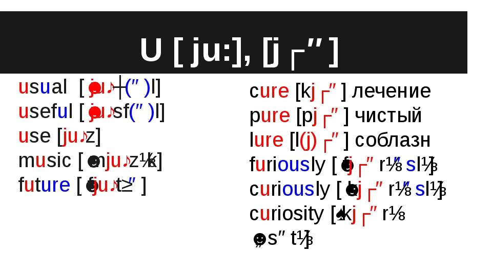 U [ ju:], [jʊə] usual [ˈjuːʒ(ə)l] useful [ˈjuːsf(ə)l] use [juːz] music [ˈmjuː...