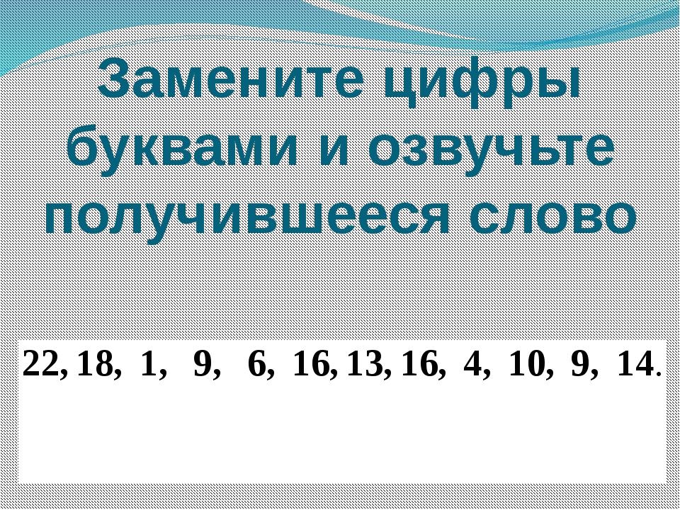 Замените цифры буквами и озвучьте получившееся слово 22, 18, 1, 9, 6, 16, 13,...